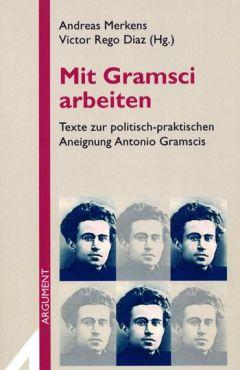 Mit Gramsci arbeiten. Texte zur politisch-praktischen Aneignung Antonio Gramscis