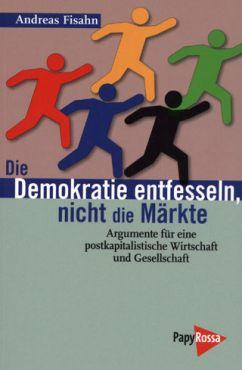 Die Demokratie entfesseln, nicht die Märkte. Argumente für eine postkapitalistische Wirtschaft und Gesellschaft