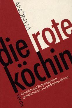 Die rote Köchin. Geschichte und Kochrezepte einer spartakistischen Zelle am Bauhaus Weimar