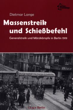 Massenstreik und Schießbefehl. Der Generalstreik und die Märzkämpfe in Berlin 1919
