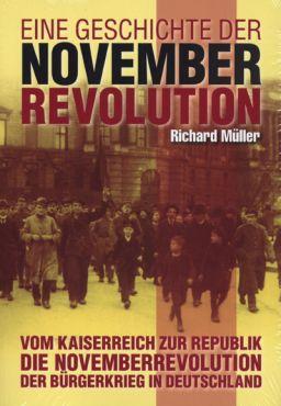 Eine Geschichte der Novemberrevolution. Vom Kaiserreich zur Republik - Die Novembverrevolution - Der Bürgerkrieg in Deutschland