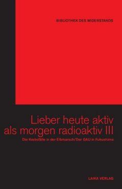Lieber heute aktiv als morgen radioaktiv III. Die Krebsfälle in der Elbmarsch / Der GAU in Fukushima (Buch+DVD - Bibliothek des Widerstands Band 23)