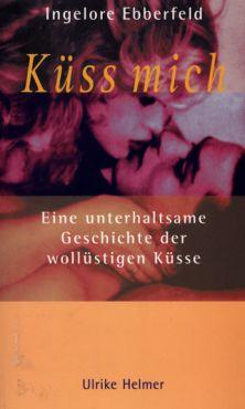 Küss mich.Eine unterhaltsame Geschichte der wollüstigen Küsse