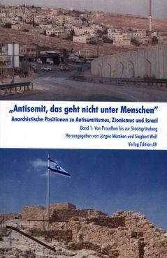 Antisemit, das geht nicht unter Menschen. Anarchistische Positionen zu Antisemitismus, Zionismus und Israel - Band 1, Von Proudhon bis zur Staatsgründung