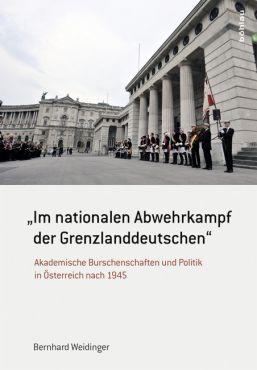 Im nationalen Abwehrkampf der Grenzlanddeutschen: Akademische Burschenschaften und Politik in Österreich nach 1945