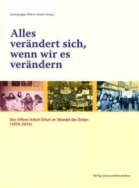 Alles verändert sich, wenn wir es verändern. Die Offene Arbeit Erfurt im Wandel der Zeiten (1979-2014)