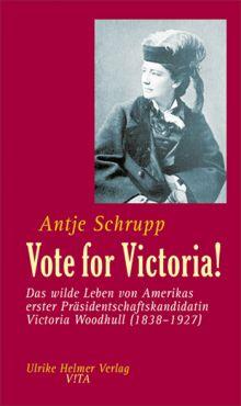 Vote for Victoria! Das wilde Leben von Amerikas erster Präsidentschaftskandidatin Victoria Woodhull (1838-1927)