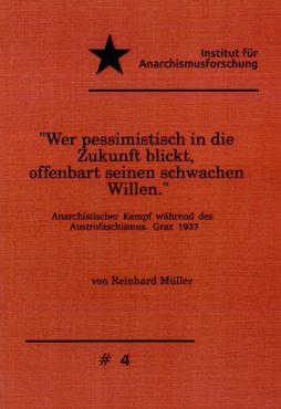 Wer pessimistisch in die Zukunft blickt, offenbart seinen schwachen Willen. Anarchistischer Kampf während des Austrofaschismus. Graz 1937