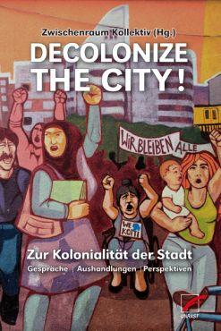 Decolonize the City! Zur Kolonialität der Stadt - Gespräche, Aushandlungen, Perspektiven