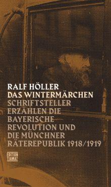 Das Wintermärchen. Schriftsteller erzählen die bayerische Revolution und die Münchner Räterepublik 1918/1919