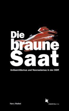 Die braune Saat. Antisemitismus und Neonazismus in der DDR