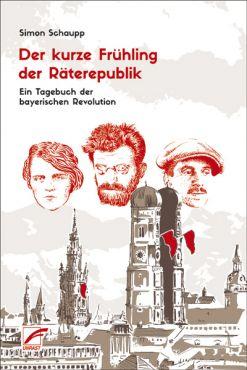 Der kurze Frühling der Räterepublik. Ein Tagebuch der bayerischen Revolution