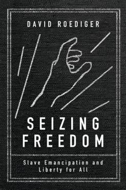 Seizing freedom. Slave Emancipation and Liberty for All