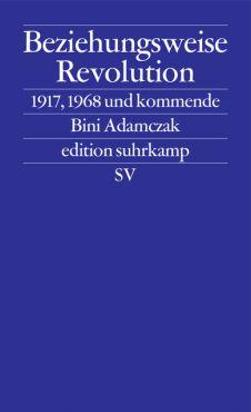Beziehungsweise Revolution. 1917, 1968 und kommend