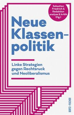 Neue Klassenpolitik. Linke Strategien gegen Rechtsruck und Neoliberalismus