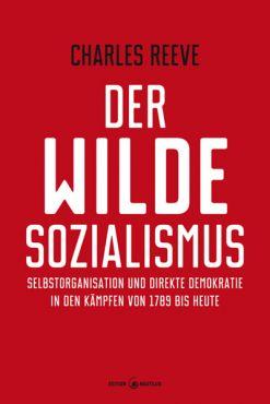 Der wilde Sozialismus. Selbstorganisation und direkte Demokratie in den Kämpfen von 1789 bis heute