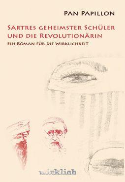 Sartres geheimster Schüler und die Revolutionärin. Ein Roman für die Wirklichkeit