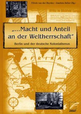 ...Macht und Anteil an der Weltherrschaft. Berlin und der deutsche Kolonialismus