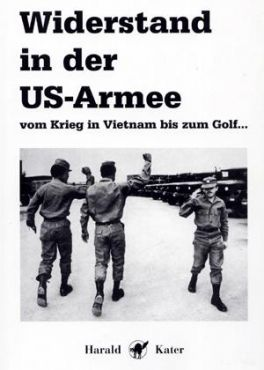 Widerstand in der US-Armee. Vom Krieg in Vietnam bis zum Golf...