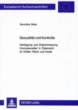 Sexualität und Kontrolle. Verfolgung und Diskriminierung Homosexueller in Österreich im Dritten Reich und heute