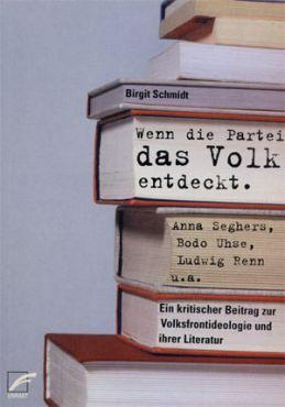 Wenn die Partei das Volk entdeckt. Anna Seghers, Bodo Uhse, Ludwig Renn u.a. Ein kritischer Beitrag zur Volksfrontideologie und ihrer Literatur