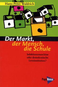 Der Markt, der Mensch, die Schule. Selektionsmaschine oder demokratische Lerninstitution?