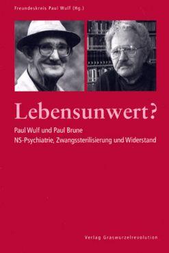Lebensunwert? Paul Wulf und Paul Brune: NS-Psychiatrie, Zwangssterilisierung und Widerstand