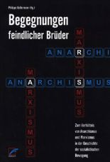 Begegnungen feindlicher Brüder 1. Zum Verhältnis von Anarchismus und Marxismus in der Geschichte der sozialistischen Bewegung