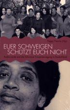 Euer Schweigen schützt Euch nicht. Audre Lorde und die Schwarze Frauenbewegung in Deutschland