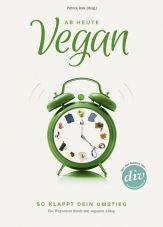 Ab heute vegan. So klappt dein Umstieg. Ein Wegweiser durch den veganen Alltag