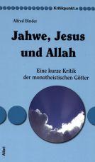 Jahwe, Jesus und Allah. Eine kurze Kritik der monotheistischen Götter