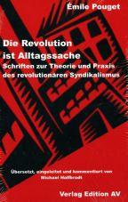 Die Revolution ist Alltagssache. Schriften zur Theorie und Praxis des revolutionären Syndikalismus