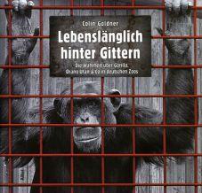 Lebenslänglich hinter Gittern. Die Wahrheit über Gorilla, Orang Utan & Co in deutschen Zoos