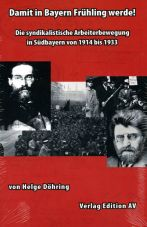 Damit in Bayern Frühling werde! Die syndikalistische Arbeiterbewegung in Südbayern von 1914 bis 1933