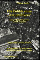 Die Politik eines Antipolitikers. Eine politische Biographie Gustav Landauers (Landauer Werke Band 10)