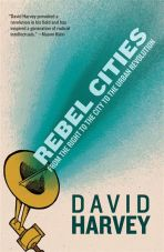 Rebel Cities. From the Right to the City to the Urban Revolution