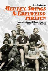 Meuten, Swings & Edelweißpiraten. Jugendkultur und Opposition im Nationalsozialismus