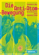 Die Anti-Atom-Bewegung. Geschichte und Perspektiven