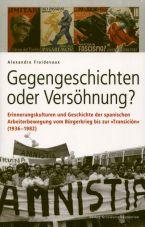 Gegengeschichten oder Versöhnung? Erinnerungskulturen und Geschichte der spanischen Arbeiterbewegung vom Bürgerkrieg bis zur Transición (1936-1982)