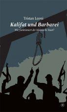 Kalifat und Barbarei. Wie funktioniert der Islamische Staat?