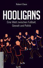 Hooligans. Eine Welt zwischen Fußball, Gewalt und Politik