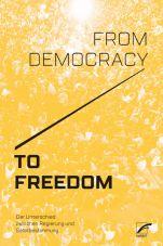 From Democracy to Freedom. Der Unterschied zwischen Regierung und Selbstbestimmung