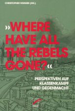 Where have all the Rebels gone? Perspektiven auf Klassenkampf und Gegenmacht