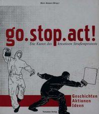 Go.stop.act! Die Kunst des kreativen Straßenprotests Geschichten - Aktionen - Ideen