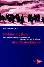Heldenmythos und Opfertaumel. Der Zweite Weltkrieg und seine Folgen im deutschen Geschichtsdiskurs
