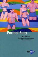 Perfect Body. Körperkult, Schlankheitswahn und Fitnessrummel